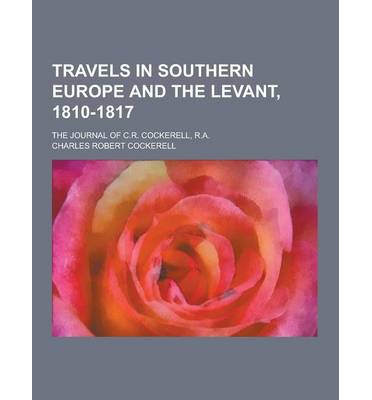 Travels in Southern Europe and the Levant, 1810-1817; The Journal of C.R. Cockerell, R.A.