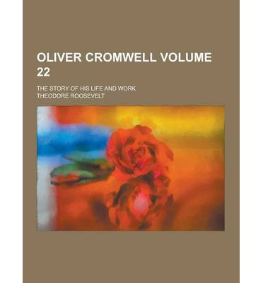 Oliver Cromwell; The Story of His Life and Work Volume 22