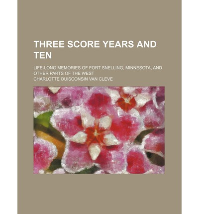 Three Score Years and Ten; Life-Long Memories of Fort Snelling, Minnesota, and Other Parts of the West
