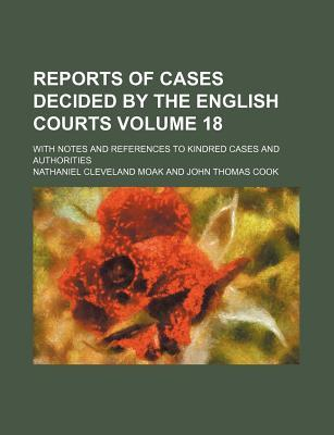 Reports of Cases Decided by the English Courts Volume 18; With Notes and References to Kindred Cases and Authorities