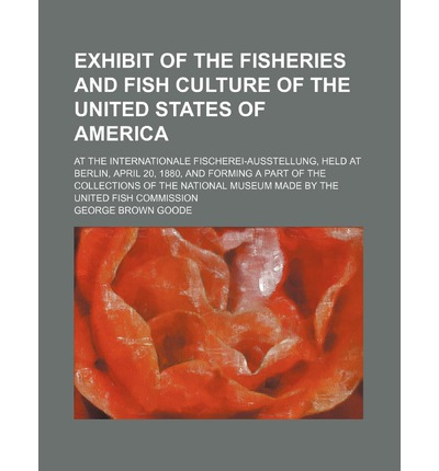 Exhibit of the Fisheries and Fish Culture of the United States of America; At the Internationale Fischerei-Ausstellung, Held at Berlin, April 20, 1880