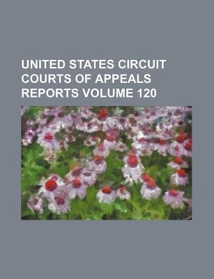 United States Circuit Courts of Appeals Reports Volume 120