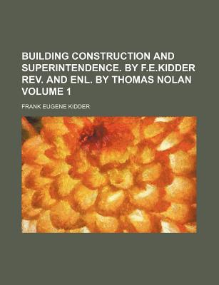 Building Construction and Superintendence. by F.E.Kidder REV. and Enl. by Thomas Nolan Volume 1