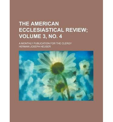 The American Ecclesiastical Review; A Monthly Publication for the Clergy Volume 3, No. 4