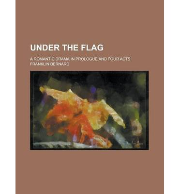 Under the Flag; A Romantic Drama in Prologue and Four Acts