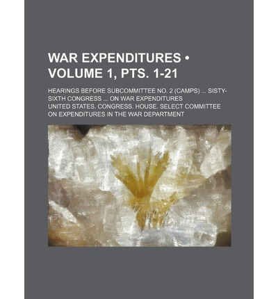 War Expenditures (Volume 1, Pts. 1-21); Hearings Before Subcommittee No. 2 (Camps) Sisty-Sixth Congress on War Expenditures