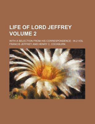 Life of Lord Jeffrey Volume 2; With a Selection from His Correspondence in 2 Vol