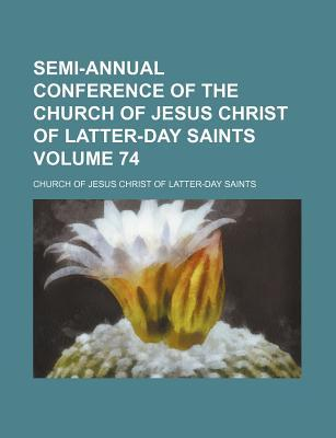 Semi-Annual Conference of the Church of Jesus Christ of Latter-Day Saints Volume 74