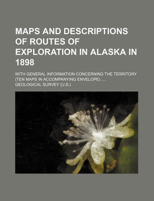 Maps and Descriptions of Routes of Exploration in Alaska in 1898; With General Information Concerning the Territory (Ten Maps in Accompanying Envelope)