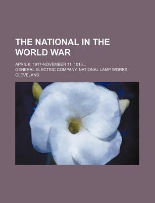 The National in the World War; April 6, 1917-November 11, 1918