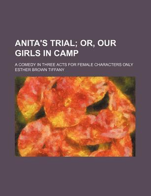 Anita's Trial; Or, Our Girls in Camp. a Comedy in Three Acts for Female Characters Only