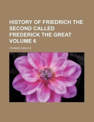 History of Friedrich the Second Called Frederick the Great Volume 6