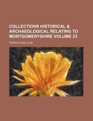 Collections Historical & Archaeological Relating to Montgomeryshire Volume 23
