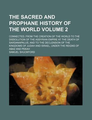 The Sacred and Prophane History of the World; Connected, from the Creation of the World to the Dissolution of the Assyrian Empire at the Death of Sardanapalus, and to the Declension of the Kingdoms of Judah and Israel, Under the Volume 2