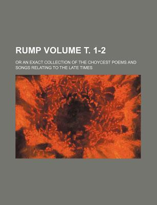 Rump Volume . 1-2; Or an Exact Collection of the Choycest Poems and Songs Relating to the Late Times