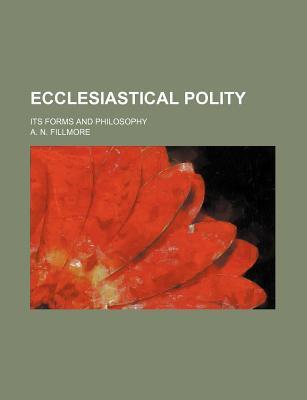 Ecclesiastical Polity; Its Forms and Philosophy