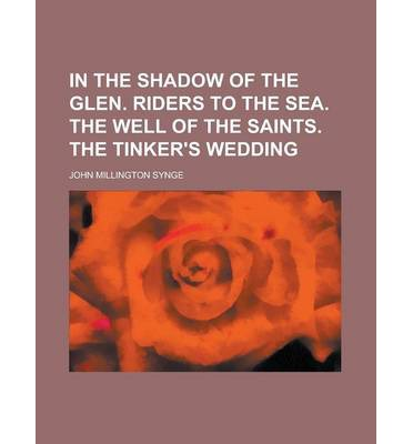 In the Shadow of the Glen. Riders to the Sea. the Well of the Saints. the Tinker's Wedding