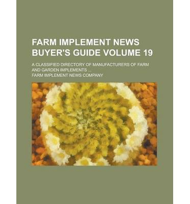 Farm Implement News Buyer's Guide; A Classified Directory of Manufacturers of Farm and Garden Implements ... Volume 19