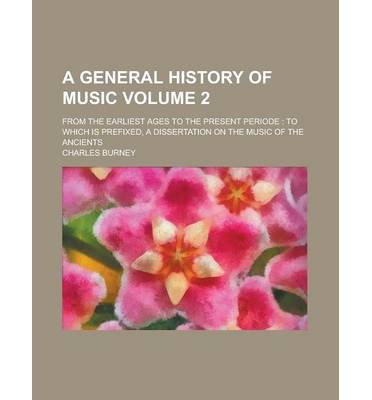 A General History of Music; From the Earliest Ages to the Present Periode : To Which Is Prefixed, a Dissertation on the Music of the Ancients Volume 2