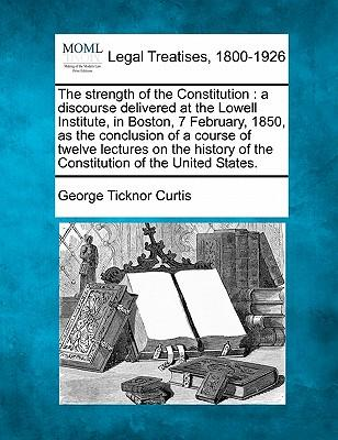 Laden Sie ebooks gratis epub herunter The Strength of the Constitution : A Discourse Delivered at the Lowell Institute, in Boston, 7 February, 1850, as the Conclusion of a Course of Twelve Lectures on the History of the Constitution of the Unite RTF