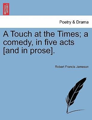 A Touch at the Times; A Comedy, in Five Acts [And in Prose].