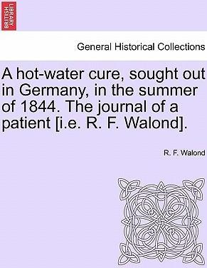 A Hot-Water Cure, Sought Out in Germany, in the Summer of 1844. the Journal of a Patient [I.E. R. F. Walond].