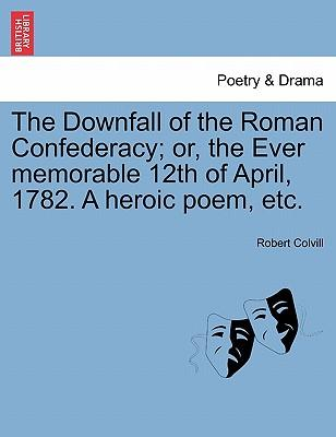 Libri scaricabili gratuiti online The Downfall of the Roman Confederacy; Or, the Ever Memorable 12th of April, 1782. a Heroic Poem, Etc. in italiano PDF 9781241179403 by Robert Colvill