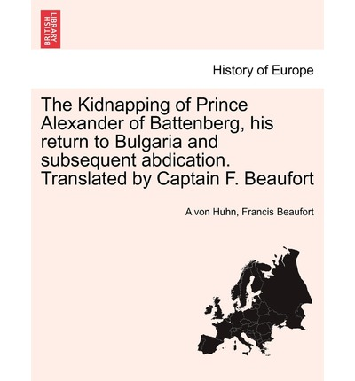 The Kidnapping of Prince Alexander of Battenberg, His Return to Bulgaria and Subsequent Abdication. Translated by Captain F. Beaufort