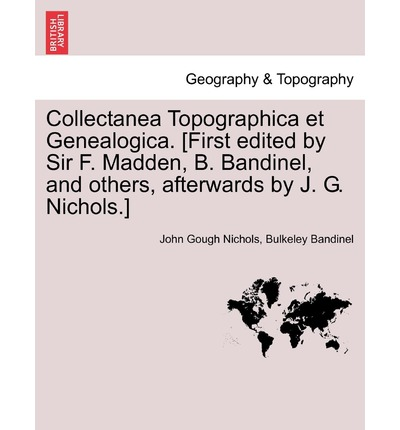Collectanea Topographica Et Genealogica. [First Edited by Sir F. Madden, B. Bandinel, and Others, Afterwards by J. G. Nichols.]