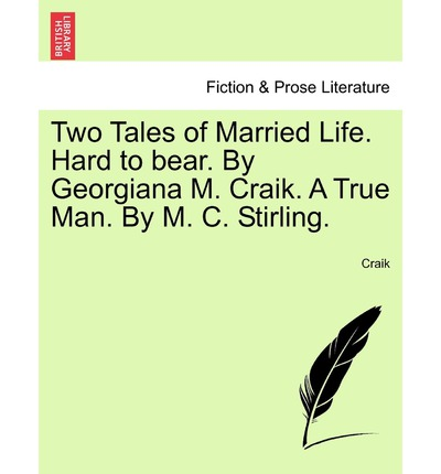 Two Tales of Married Life. Hard to Bear. by Georgiana M. Craik. a True Man. by M. C. Stirling.