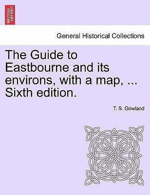 The Guide to Eastbourne and Its Environs, with a Map, ... Sixth Edition.