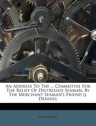 An Address to the ... Committee for the Relief of Distressed Seaman, by the Merchant Seaman's Friend [J. Dennis].