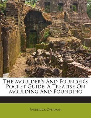 The Moulder's and Founder's Pocket Guide : A Treatise on Moulding and Founding