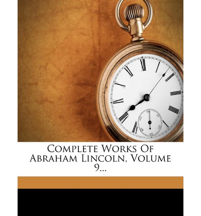 Complete Works of Abraham Lincoln, Volume 9...