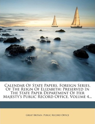 Calendar of State Papers, Foreign Series, of the Reign of Elizabeth : Preserved in the State Paper Department of Her Majesty's Public Record Office, Volume 4...
