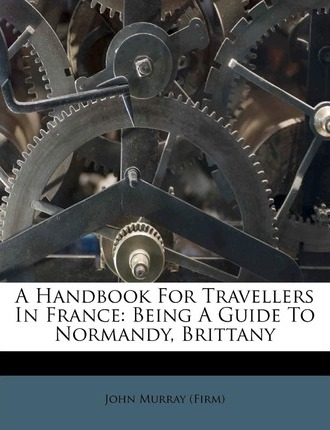 A Handbook for Travellers in France : Being a Guide to Normandy, Brittany