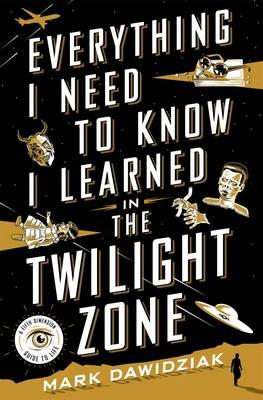 Everything I Need to Know I Learned in the Twilight Zone : A Fifth Dimension Guide to Life
