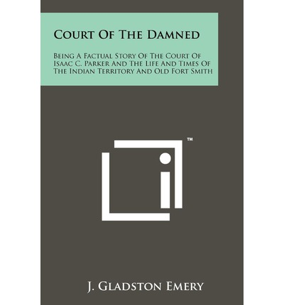 Court of the Damned : Being a Factual Story of the Court of Isaac C. Parker and the Life and Times of the Indian Territory and Old Fort Smith