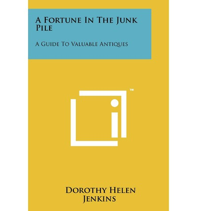 A Fortune in the Junk Pile : A Guide to Valuable Antiques