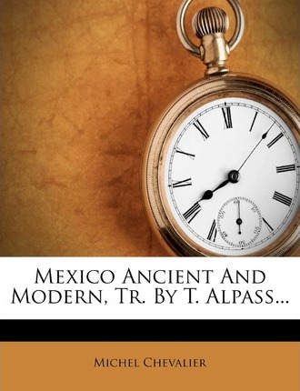 Mexico Ancient and Modern, Tr. by T. Alpass...