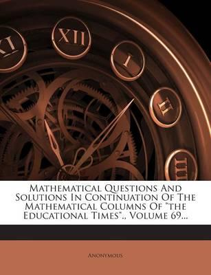 Mathematical Questions and Solutions in Continuation of the Mathematical Columns of the Educational Times., Volume 69...