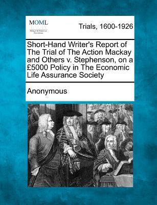 Short-Hand Writer's Report of the Trial of the Action MacKay and Others V. Stephenson, on a 5000 Policy in the Economic Life Assurance Society