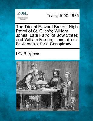 The Trial of Edward Breton, Night Patrol of St. Giles's; William Jones, Late Patrol of Bow Street; And William Mason, Constable of St. James's; For a Conspiracy