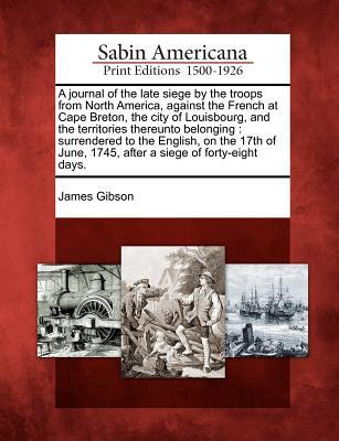 Ebook free download grey A Journal of the Late Siege by the Troops from North America, Against the French at Cape Breton, the City of Louisbourg, and the Territories Thereunto Belonging : Surrendered to the English, on the 17th o by James Gibson PDF DJVU