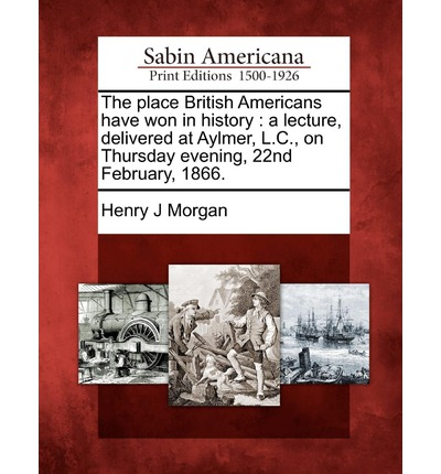 The Place British Americans Have Won in History : A Lecture, Delivered at Aylmer, L.C., on Thursday Evening, 22nd February, 1866.