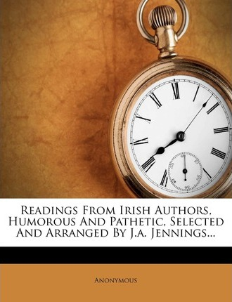 Readings from Irish Authors, Humorous and Pathetic, Selected and Arranged by J.A. Jennings...