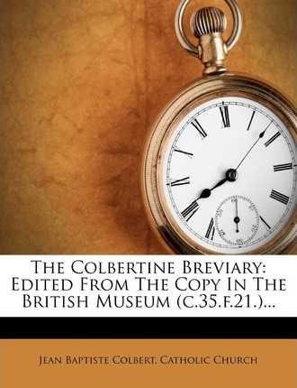 The Colbertine Breviary : Edited from the Copy in the British Museum (C.35.F.21.)...