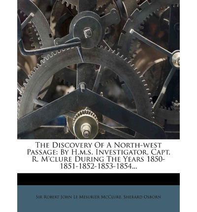 The Discovery of a North-West Passage : By H.M.S. Investigator, Capt. R. M'Clure During the Years 1850-1851-1852-1853-1854...