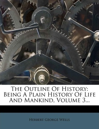 The Outline of History : Being a Plain History of Life and Mankind, Volume 3...