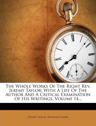 The Whole Works of the Right REV. Jeremy Taylor : With a Life of the Author and a Critical Examination of His Writings, Volume 14...